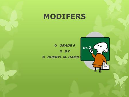MODIFERS  GRADE 5  BY  CHERYL M. HAMILTON. MODIFIERS  Adjectives, adverbs, and prepositional phrases are modifiers, words or groups of words that.