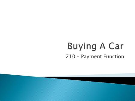 210 – Payment Function Buying a Car – The ABC's So you want to buy a car! We must first look at all the variables! Car Price, Down Payment, Interest.