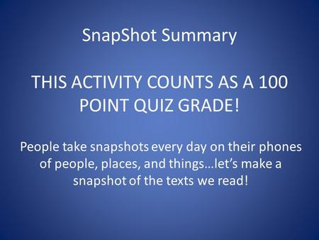 SnapShot Summary THIS ACTIVITY COUNTS AS A 100 POINT QUIZ GRADE! People take snapshots every day on their phones of people, places, and things…let's make.