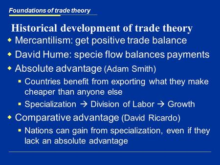 Historical development of trade theory  Mercantilism: get positive trade balance  David Hume: specie flow balances payments  Absolute advantage (Adam.