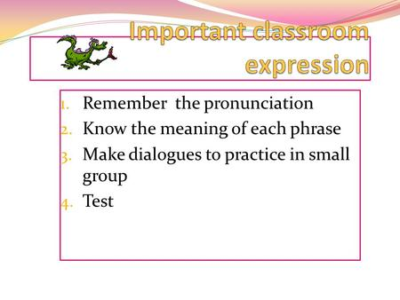 1. Remember the pronunciation 2. Know the meaning of each phrase 3. Make dialogues to practice in small group 4. Test.