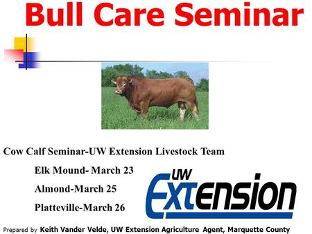 Bull Care Seminar Cow Calf Seminar-UW Extension Livestock Team Elk Mound- March 23 Almond-March 25 Platteville-March 26 Prepared by Keith Vander Velde,