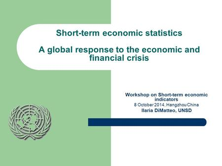 1 Short-term economic statistics A global response to the economic and financial crisis Workshop on Short-term economic indicators 8 October 2014, Hangzhou.