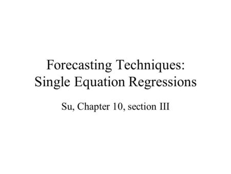 Forecasting Techniques: Single Equation Regressions Su, Chapter 10, section III.