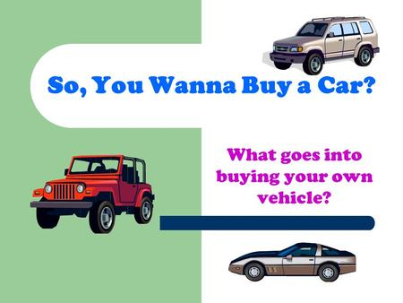 So, You Wanna Buy a Car? What goes into buying your own vehicle?