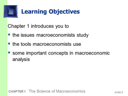 Slide 0 CHAPTER 1 The Science of Macroeconomics Learning Objectives Chapter 1 introduces you to  the issues macroeconomists study  the tools macroeconomists.