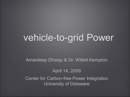 Vehicle-to-grid Power Amardeep Dhanju & Dr. Willett Kempton April 14, 2009 Center for Carbon-free Power Integration University of Delaware Amardeep Dhanju.