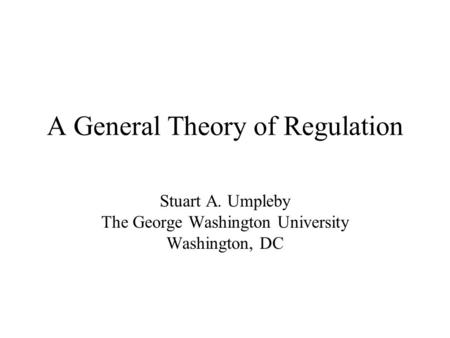 A General Theory of Regulation Stuart A. Umpleby The George Washington University Washington, DC.