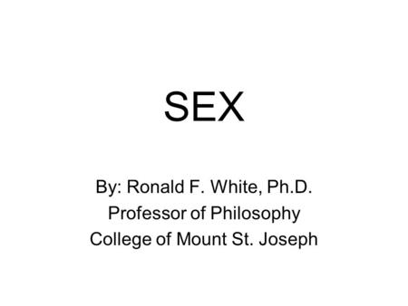 SEX By: Ronald F. White, Ph.D. Professor of Philosophy College of Mount St. Joseph.