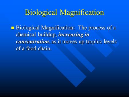 Biological Magnification Biological Magnification: The process of a chemical buildup, increasing in concentration, as it moves up trophic levels of a food.