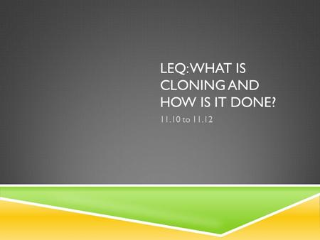 LEQ: WHAT IS CLONING AND HOW IS IT DONE? 11.10 to 11.12.