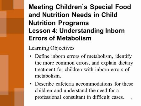 1 Meeting Children's Special Food and Nutrition Needs in Child Nutrition Programs Lesson 4: Understanding Inborn Errors of Metabolism Define inborn errors.
