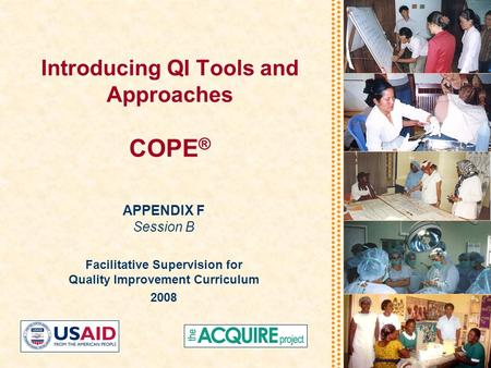 Introducing QI Tools and Approaches COPE ® APPENDIX F Session B Facilitative Supervision for Quality Improvement Curriculum 2008.