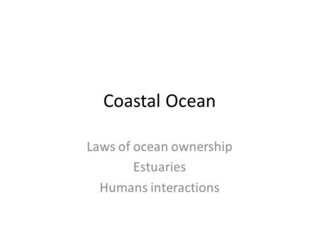 Coastal Ocean Laws of ocean ownership Estuaries Humans interactions.