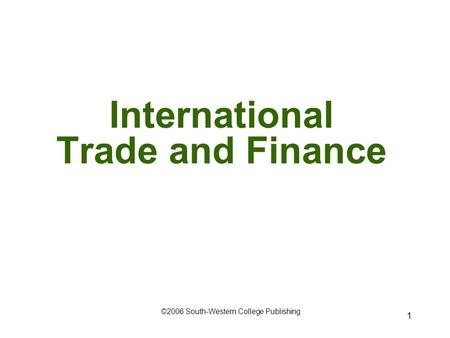 1 International Trade and Finance ©2006 South-Western College Publishing.