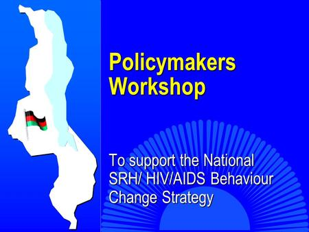 Policymakers Workshop Policymakers Workshop To support the National SRH/ HIV/AIDS Behaviour Change Strategy.