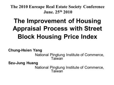 The Improvement of Housing Appraisal Process with Street Block Housing Price Index Chung-Hsien Yang National Pingtung Institute of Commerce, Taiwan Szu-Jung.