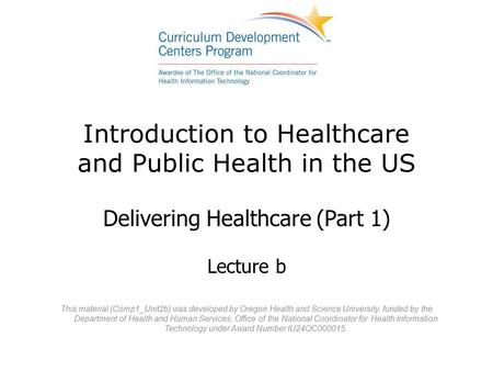 Introduction to Healthcare and Public Health in the US Delivering Healthcare (Part 1) Lecture b This material (Comp1_Unit2b) was developed by Oregon Health.