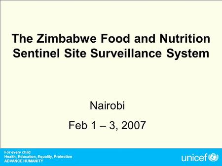 For every child Health, Education, Equality, Protection ADVANCE <strong>HUMANITY</strong> The Zimbabwe Food and <strong>Nutrition</strong> Sentinel Site Surveillance System Nairobi Feb.