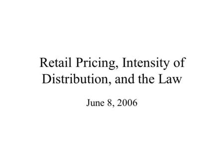 Retail Pricing, Intensity of Distribution, and the Law June 8, 2006.