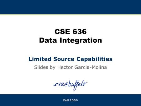 CSE 636 Data Integration Limited Source Capabilities Slides by Hector Garcia-Molina Fall 2006.