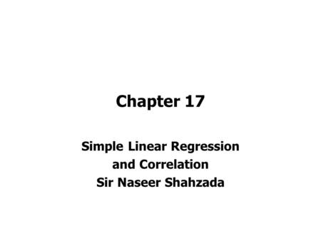 Chapter 17 Simple Linear Regression and Correlation Sir Naseer Shahzada.