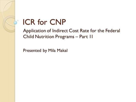 ICR for CNP Application of Indirect Cost Rate for the Federal Child Nutrition Programs – Part 1I Presented by Mila Makal.