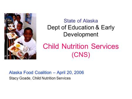 State of Alaska Dept of Education & Early Development Child Nutrition Services (CNS) Alaska Food Coalition – April 20, 2006 Stacy Goade, Child Nutrition.