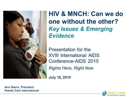 HIV & MNCH: Can we do one without the other? Key Issues & Emerging Evidence Presentation for the XVIII International AIDS Conference-AIDS 2010 Rights Here,