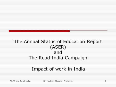 ASER and Read India.Dr. Madhav Chavan, Pratham.1 The Annual Status of Education Report (ASER) and The Read India Campaign Impact of work in India.