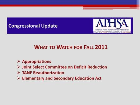 Congressional Update W HAT TO W ATCH FOR F ALL 2011  Appropriations  Joint Select Committee on Deficit Reduction  TANF Reauthorization  Elementary.