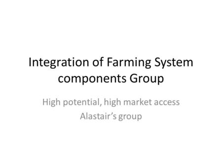 Integration of Farming System components Group High potential, high market access Alastair's group.