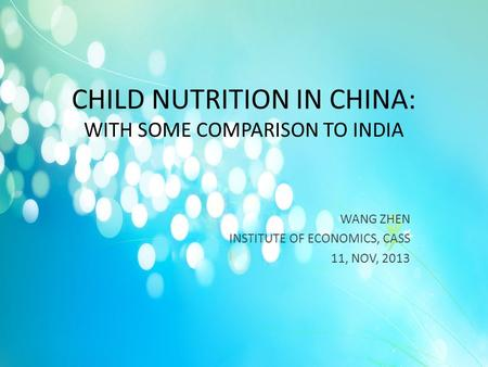 CHILD NUTRITION IN CHINA: WITH SOME COMPARISON TO INDIA WANG ZHEN INSTITUTE OF ECONOMICS, CASS 11, NOV, 2013.