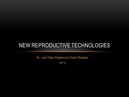 By: Juan Pablo Posada and Daniel Restrepo 10º O NEW REPRODUCTIVE TECHNOLOGIES.