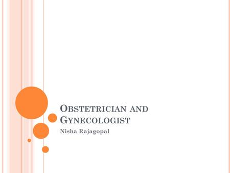 O BSTETRICIAN AND G YNECOLOGIST Nisha Rajagopal. J OB D ESCRIPTION /O VERVIEW Obstetricians and gynecologists treat female patients. They focus on women's.