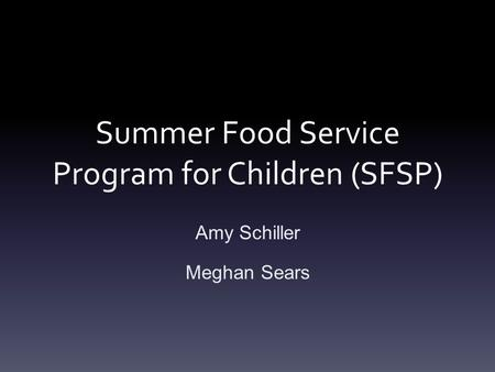 Summer Food Service Program for Children (SFSP) Amy Schiller Meghan Sears.