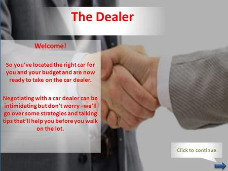 The Dealer Welcome! So you've located the right car for you and your budget and are now ready to take on the car dealer. Negotiating with a car dealer.