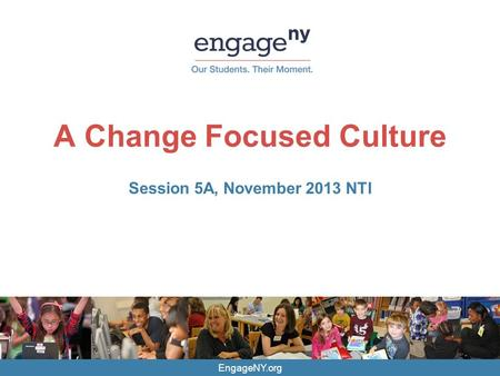 EngageNY.org A Change Focused Culture Session 5A, November 2013 NTI.