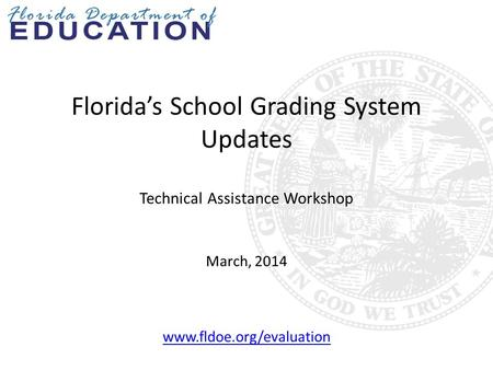 Florida's School Grading System Updates Technical Assistance Workshop March, 2014 www.fldoe.org/evaluation.