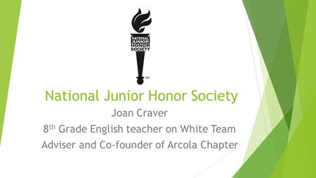 National Junior Honor Society Joan Craver 8 th Grade English teacher on White Team Adviser and Co-founder of Arcola Chapter.