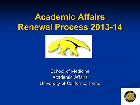 Academic Affairs Renewal Process 2013-14 School of Medicine Academic Affairs University of California, Irvine.