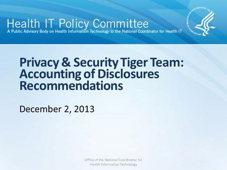 Privacy & Security Tiger Team: Accounting of Disclosures Recommendations December 2, 2013 Office of the National Coordinator for Health Information Technology.