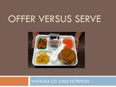 OFFER VERSUS SERVE WATAUGA CO. CHILD NUTRITION. What is Offer vs. Serve? (OVS)  Allows students to decline some of the food offered in a school lunch.