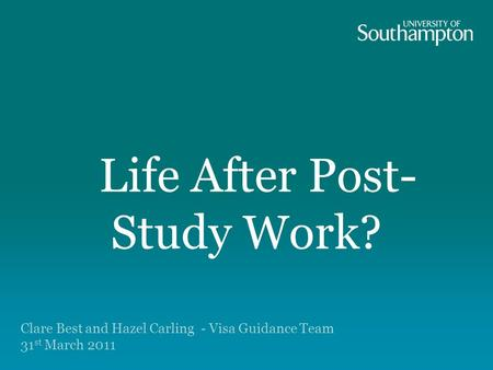 Life After Post- Study Work? Immigration options for the futureImmigration options for the future Clare Best and Hazel Carling - Visa Guidance Team 31.