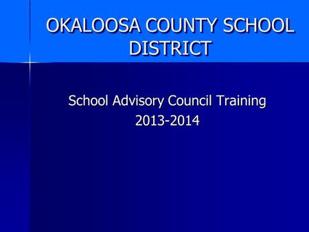OKALOOSA COUNTY SCHOOL DISTRICT School Advisory Council Training 2013-2014.