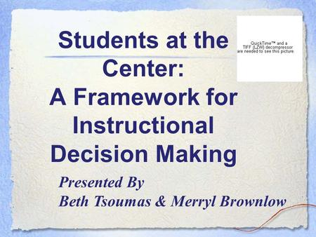 Students at the Center: A Framework for Instructional Decision Making Presented By Beth Tsoumas & Merryl Brownlow.