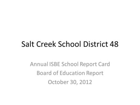 Salt Creek School District 48 Annual ISBE School Report Card Board of Education Report October 30, 2012.
