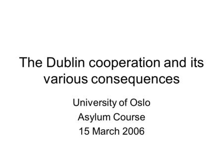 The Dublin cooperation and its various consequences University of Oslo Asylum Course 15 March 2006.