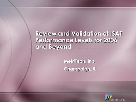 Review and Validation of ISAT Performance Levels for 2006 and Beyond MetriTech, Inc. Champaign, IL MetriTech, Inc. Champaign, IL.
