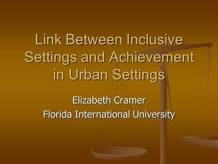 Link Between Inclusive Settings and Achievement in Urban Settings Elizabeth Cramer Florida International University.
